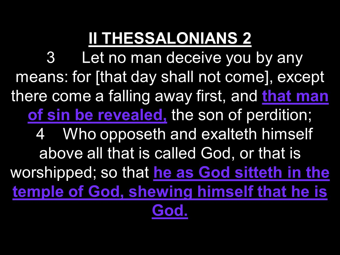 II THESSALONIANS 2 3 Let no man deceive you by any means: for [that day shall not come], except there come a falling away first, and that man of sin be revealed, the son of perdition; 4 Who opposeth and exalteth himself above all that is called God, or that is worshipped; so that he as God sitteth in the temple of God, shewing himself that he is God.